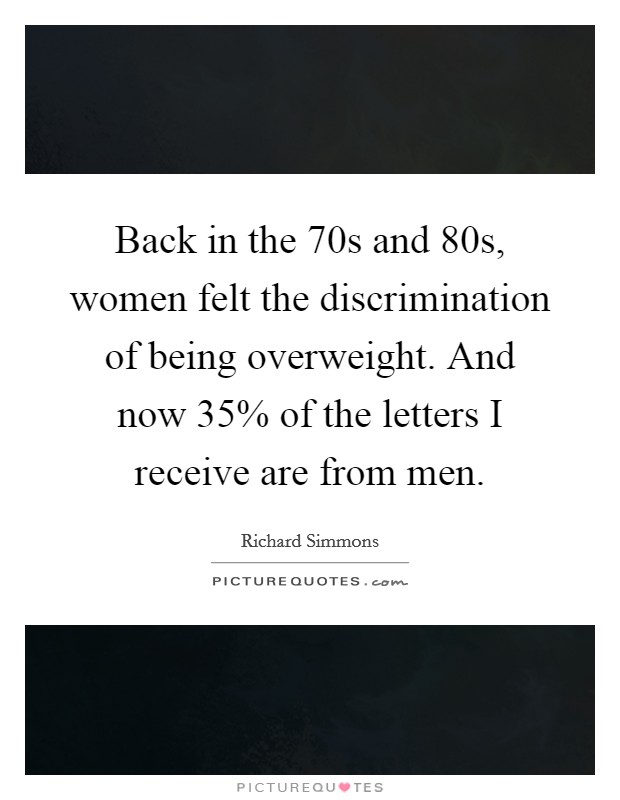 Back in the 70s and 80s, women felt the discrimination of being overweight. And now 35% of the letters I receive are from men Picture Quote #1