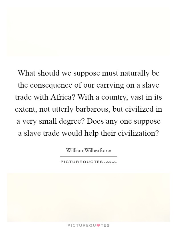 What should we suppose must naturally be the consequence of our carrying on a slave trade with Africa? With a country, vast in its extent, not utterly barbarous, but civilized in a very small degree? Does any one suppose a slave trade would help their civilization? Picture Quote #1