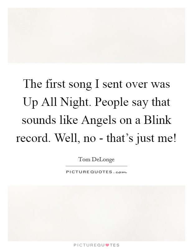 The first song I sent over was Up All Night. People say that sounds like Angels on a Blink record. Well, no - that's just me! Picture Quote #1