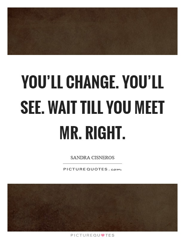 You'll change. You'll see. Wait till you meet Mr. Right Picture Quote #1