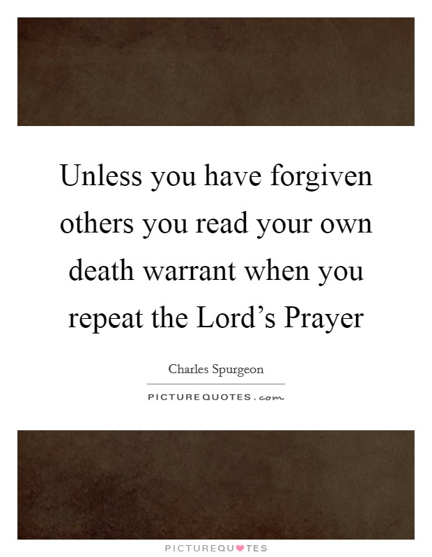 Unless you have forgiven others you read your own death warrant when you repeat the Lord's Prayer Picture Quote #1