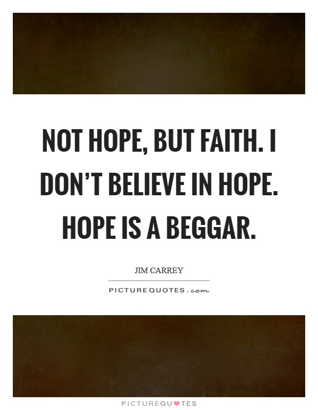 Not hope, but Faith. I don't believe in hope. Hope is a beggar Picture Quote #1