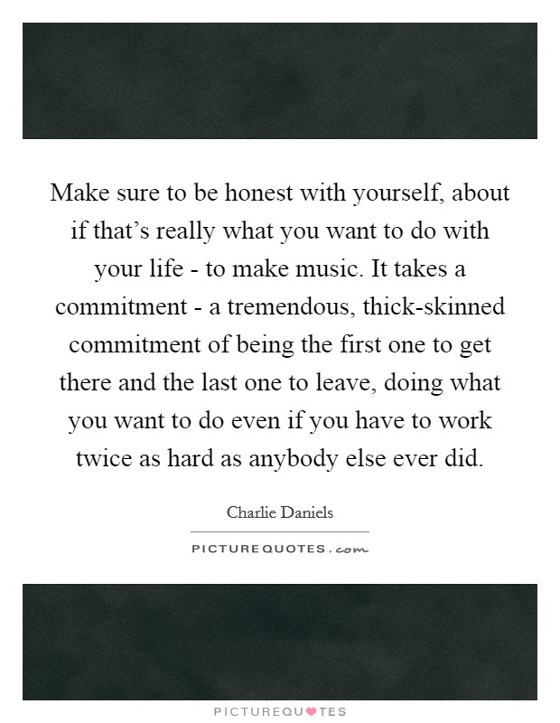 Make sure to be honest with yourself, about if that's really what you want to do with your life - to make music. It takes a commitment - a tremendous, thick-skinned commitment of being the first one to get there and the last one to leave, doing what you want to do even if you have to work twice as hard as anybody else ever did Picture Quote #1