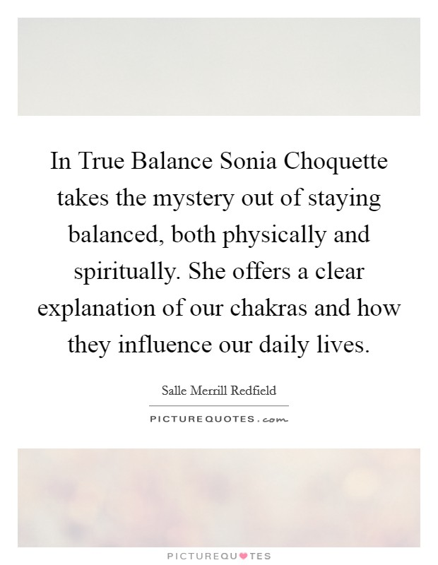 In True Balance Sonia Choquette takes the mystery out of staying balanced, both physically and spiritually. She offers a clear explanation of our chakras and how they influence our daily lives Picture Quote #1
