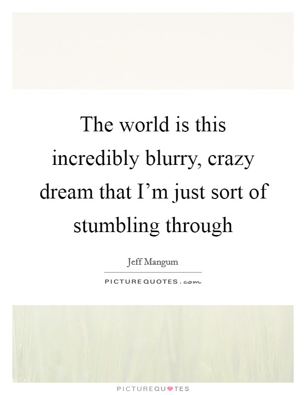 The world is this incredibly blurry, crazy dream that I'm just sort of stumbling through Picture Quote #1