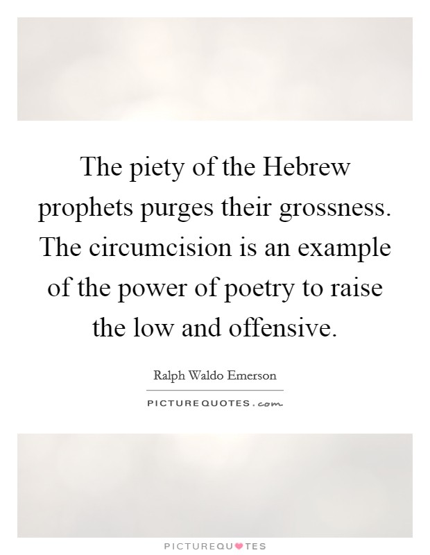 The piety of the Hebrew prophets purges their grossness. The circumcision is an example of the power of poetry to raise the low and offensive Picture Quote #1
