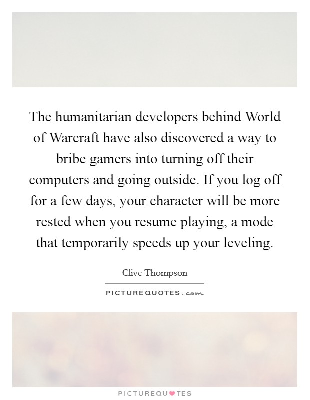 The humanitarian developers behind World of Warcraft have also discovered a way to bribe gamers into turning off their computers and going outside. If you log off for a few days, your character will be more rested when you resume playing, a mode that temporarily speeds up your leveling Picture Quote #1