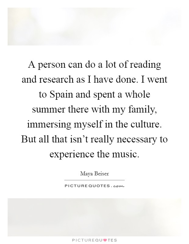 A person can do a lot of reading and research as I have done. I went to Spain and spent a whole summer there with my family, immersing myself in the culture. But all that isn't really necessary to experience the music Picture Quote #1