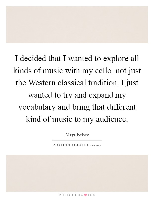 I decided that I wanted to explore all kinds of music with my cello, not just the Western classical tradition. I just wanted to try and expand my vocabulary and bring that different kind of music to my audience Picture Quote #1