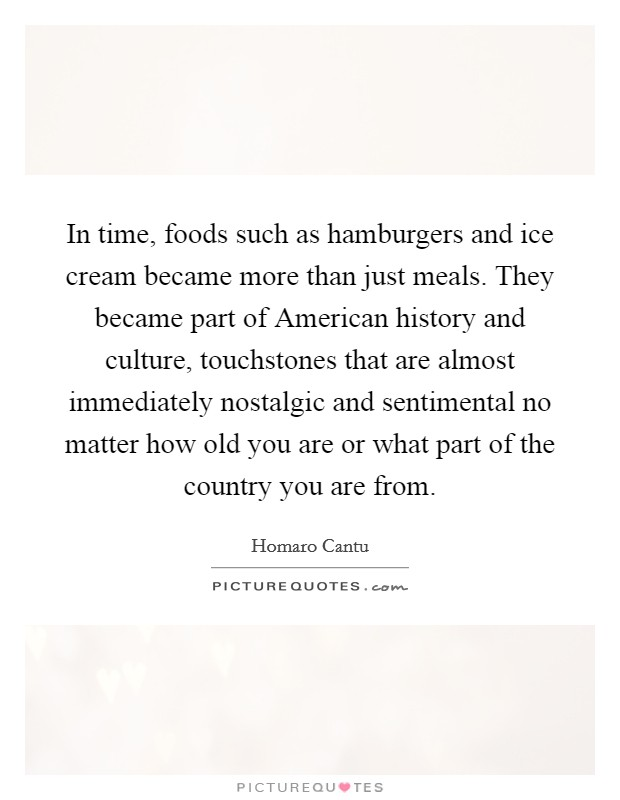 In time, foods such as hamburgers and ice cream became more than just meals. They became part of American history and culture, touchstones that are almost immediately nostalgic and sentimental no matter how old you are or what part of the country you are from Picture Quote #1