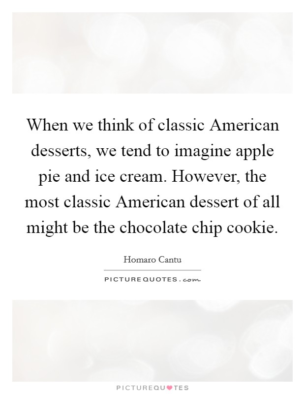 When we think of classic American desserts, we tend to imagine apple pie and ice cream. However, the most classic American dessert of all might be the chocolate chip cookie Picture Quote #1
