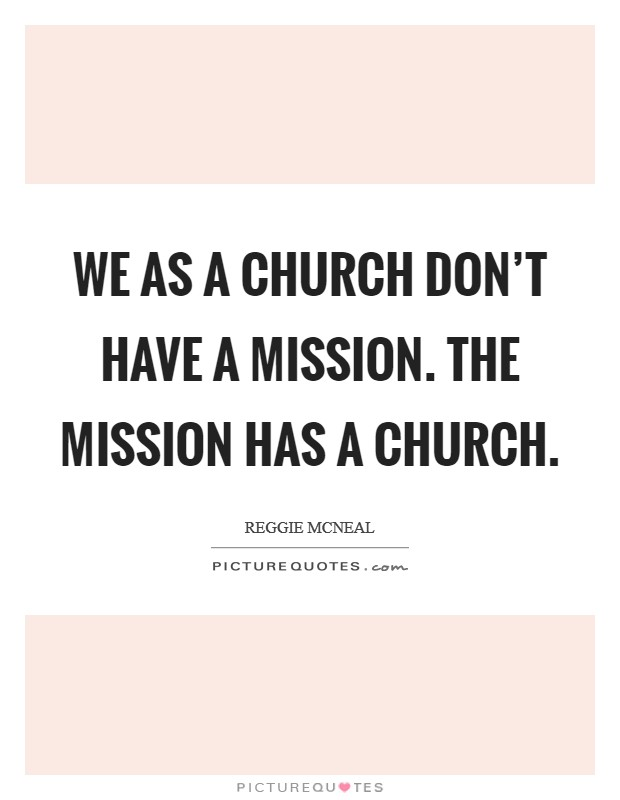 We as a church don't have a mission. The mission has a Church Picture Quote #1