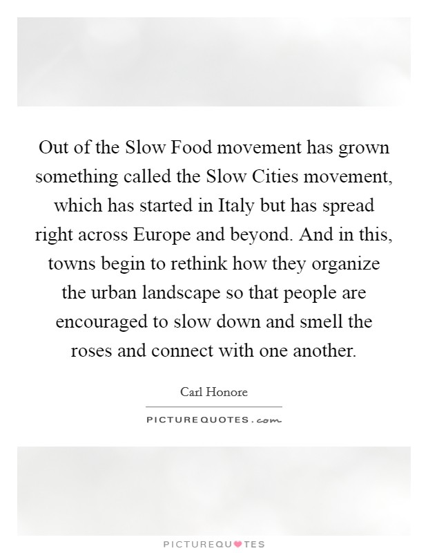 Out of the Slow Food movement has grown something called the Slow Cities movement, which has started in Italy but has spread right across Europe and beyond. And in this, towns begin to rethink how they organize the urban landscape so that people are encouraged to slow down and smell the roses and connect with one another Picture Quote #1