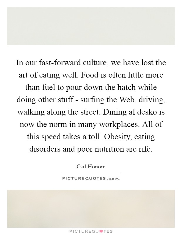 In our fast-forward culture, we have lost the art of eating well. Food is often little more than fuel to pour down the hatch while doing other stuff - surfing the Web, driving, walking along the street. Dining al desko is now the norm in many workplaces. All of this speed takes a toll. Obesity, eating disorders and poor nutrition are rife Picture Quote #1
