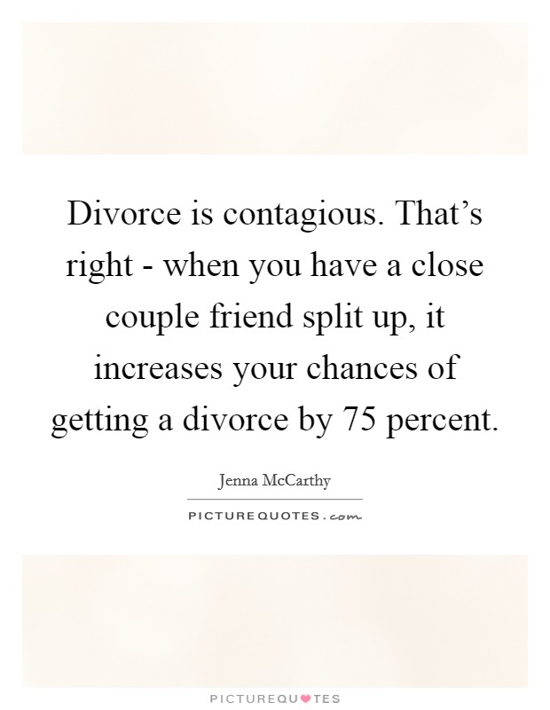 Divorce is contagious. That's right - when you have a close couple friend split up, it increases your chances of getting a divorce by 75 percent Picture Quote #1