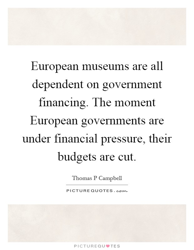 European museums are all dependent on government financing. The moment European governments are under financial pressure, their budgets are cut Picture Quote #1