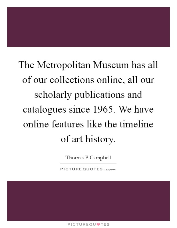 The Metropolitan Museum has all of our collections online, all our scholarly publications and catalogues since 1965. We have online features like the timeline of art history Picture Quote #1