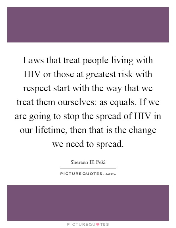 Laws that treat people living with HIV or those at greatest risk with respect start with the way that we treat them ourselves: as equals. If we are going to stop the spread of HIV in our lifetime, then that is the change we need to spread Picture Quote #1