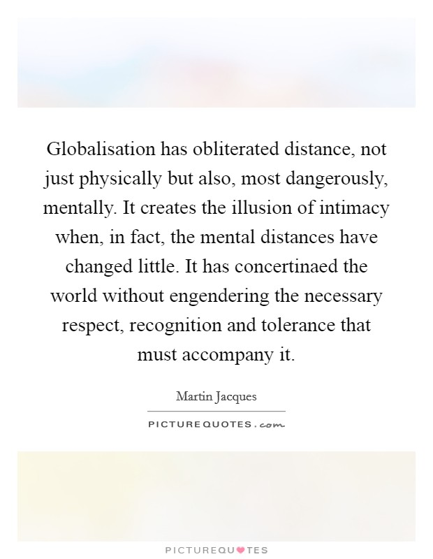Globalisation has obliterated distance, not just physically but also, most dangerously, mentally. It creates the illusion of intimacy when, in fact, the mental distances have changed little. It has concertinaed the world without engendering the necessary respect, recognition and tolerance that must accompany it Picture Quote #1