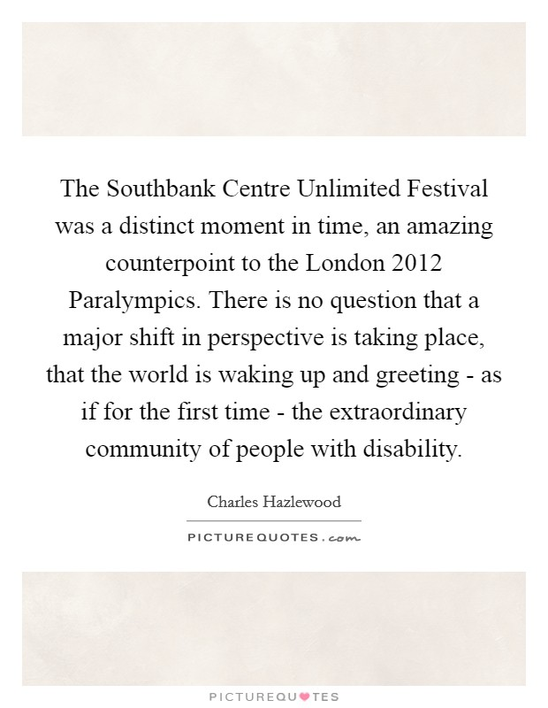 The Southbank Centre Unlimited Festival was a distinct moment in time, an amazing counterpoint to the London 2012 Paralympics. There is no question that a major shift in perspective is taking place, that the world is waking up and greeting - as if for the first time - the extraordinary community of people with disability Picture Quote #1