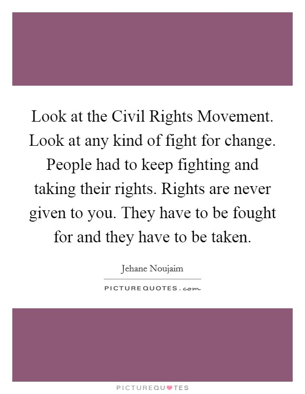 Look at the Civil Rights Movement. Look at any kind of fight for change. People had to keep fighting and taking their rights. Rights are never given to you. They have to be fought for and they have to be taken Picture Quote #1
