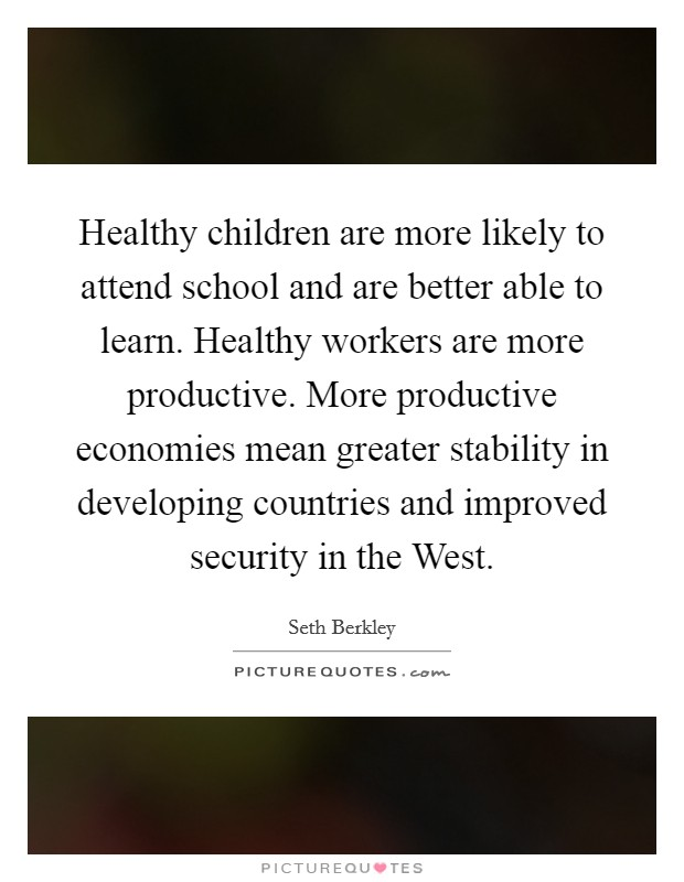 Healthy children are more likely to attend school and are better able to learn. Healthy workers are more productive. More productive economies mean greater stability in developing countries and improved security in the West Picture Quote #1