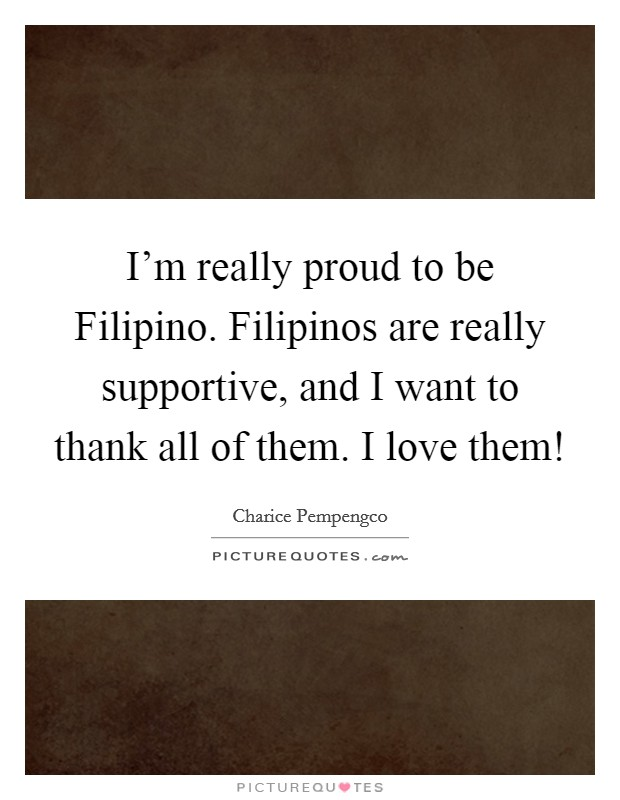 I'm really proud to be Filipino. Filipinos are really supportive, and I want to thank all of them. I love them! Picture Quote #1