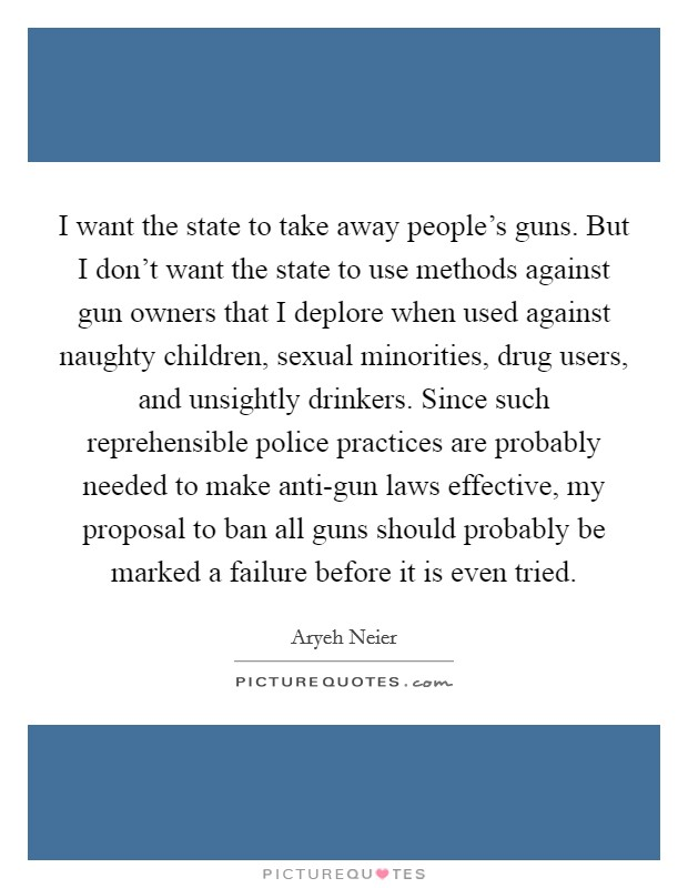I want the state to take away people's guns. But I don't want the state to use methods against gun owners that I deplore when used against naughty children, sexual minorities, drug users, and unsightly drinkers. Since such reprehensible police practices are probably needed to make anti-gun laws effective, my proposal to ban all guns should probably be marked a failure before it is even tried Picture Quote #1
