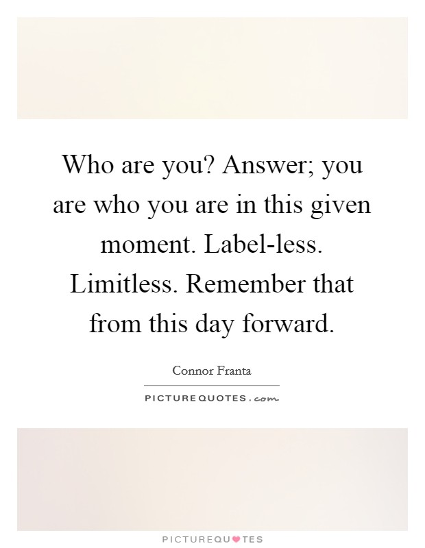 Who are you? Answer; you are who you are in this given moment. Label-less. Limitless. Remember that from this day forward Picture Quote #1