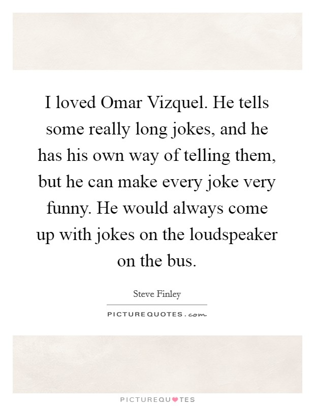 I loved Omar Vizquel. He tells some really long jokes, and he has his own way of telling them, but he can make every joke very funny. He would always come up with jokes on the loudspeaker on the bus Picture Quote #1