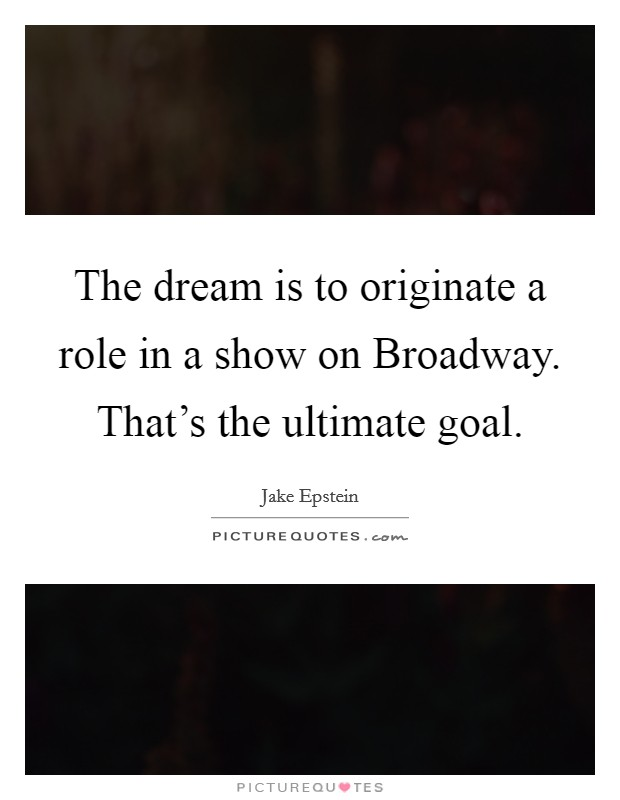 The dream is to originate a role in a show on Broadway. That's the ultimate goal Picture Quote #1