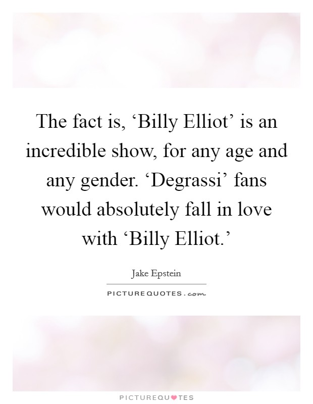 The fact is, 'Billy Elliot' is an incredible show, for any age and any gender. 'Degrassi' fans would absolutely fall in love with 'Billy Elliot.' Picture Quote #1