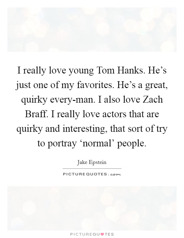 I really love young Tom Hanks. He's just one of my favorites. He's a great, quirky every-man. I also love Zach Braff. I really love actors that are quirky and interesting, that sort of try to portray 'normal' people Picture Quote #1