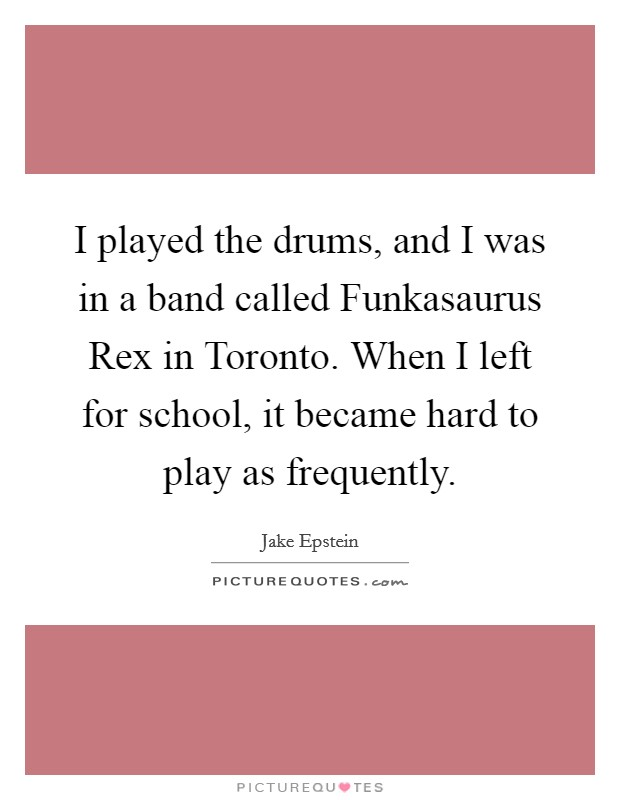 I played the drums, and I was in a band called Funkasaurus Rex in Toronto. When I left for school, it became hard to play as frequently Picture Quote #1