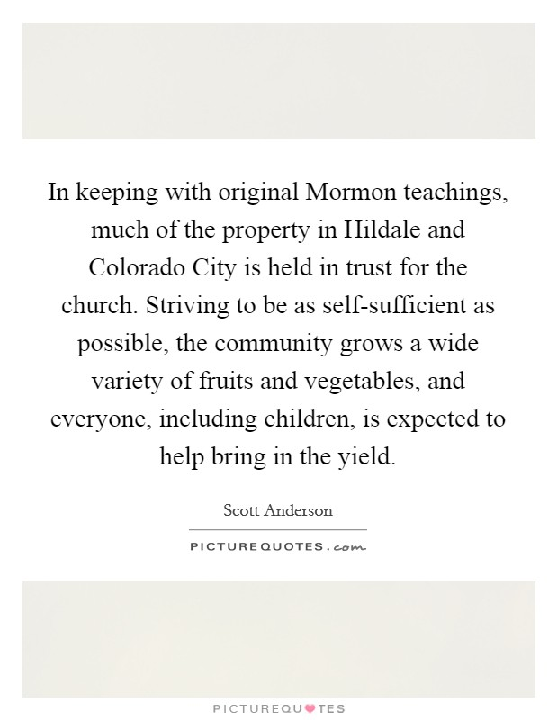 In keeping with original Mormon teachings, much of the property in Hildale and Colorado City is held in trust for the church. Striving to be as self-sufficient as possible, the community grows a wide variety of fruits and vegetables, and everyone, including children, is expected to help bring in the yield Picture Quote #1