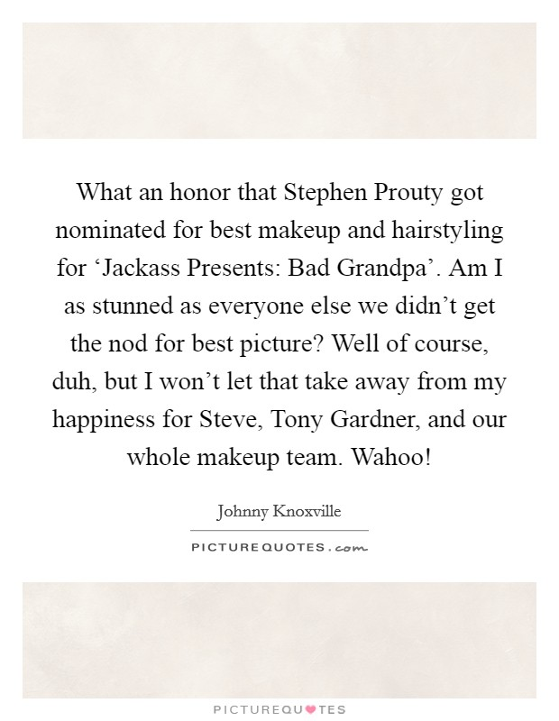 What an honor that Stephen Prouty got nominated for best makeup and hairstyling for 'Jackass Presents: Bad Grandpa'. Am I as stunned as everyone else we didn't get the nod for best picture? Well of course, duh, but I won't let that take away from my happiness for Steve, Tony Gardner, and our whole makeup team. Wahoo! Picture Quote #1