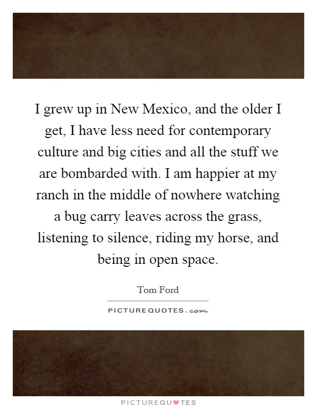I grew up in New Mexico, and the older I get, I have less need for contemporary culture and big cities and all the stuff we are bombarded with. I am happier at my ranch in the middle of nowhere watching a bug carry leaves across the grass, listening to silence, riding my horse, and being in open space Picture Quote #1