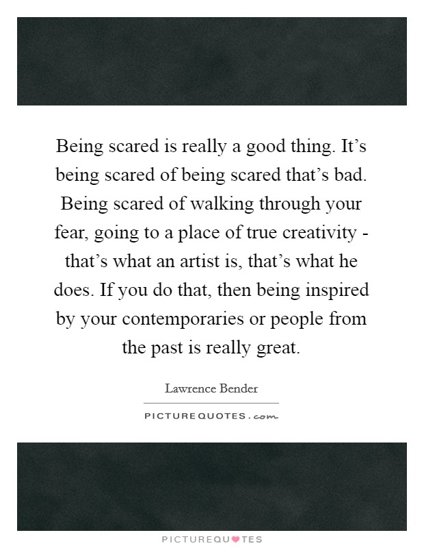 Being scared is really a good thing. It's being scared of being scared that's bad. Being scared of walking through your fear, going to a place of true creativity - that's what an artist is, that's what he does. If you do that, then being inspired by your contemporaries or people from the past is really great Picture Quote #1