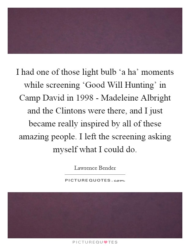 I had one of those light bulb 'a ha' moments while screening 'Good Will Hunting' in Camp David in 1998 - Madeleine Albright and the Clintons were there, and I just became really inspired by all of these amazing people. I left the screening asking myself what I could do Picture Quote #1