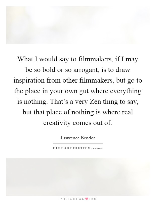 What I would say to filmmakers, if I may be so bold or so arrogant, is to draw inspiration from other filmmakers, but go to the place in your own gut where everything is nothing. That's a very Zen thing to say, but that place of nothing is where real creativity comes out of Picture Quote #1