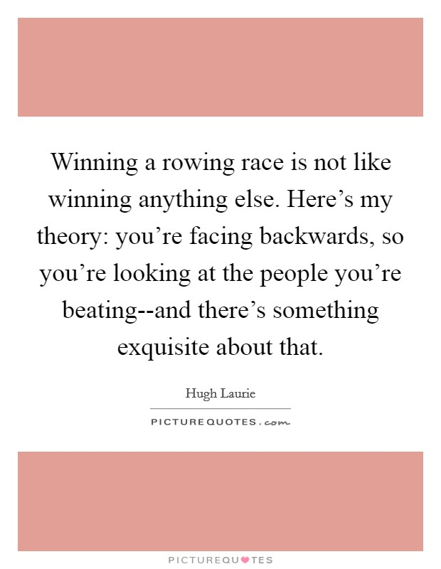 Winning a rowing race is not like winning anything else. Here's my theory: you're facing backwards, so you're looking at the people you're beating--and there's something exquisite about that Picture Quote #1