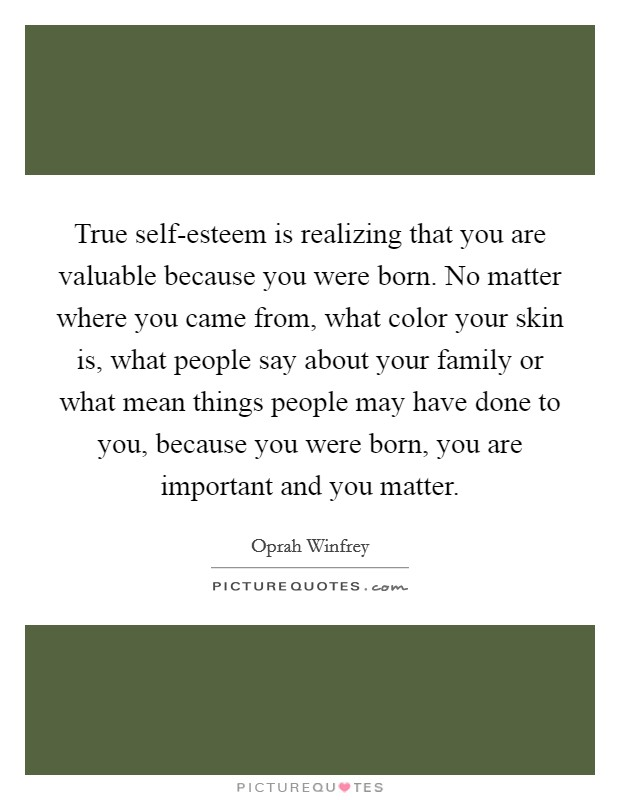 True self-esteem is realizing that you are valuable because you were born. No matter where you came from, what color your skin is, what people say about your family or what mean things people may have done to you, because you were born, you are important and you matter Picture Quote #1