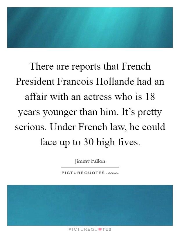There are reports that French President Francois Hollande had an affair with an actress who is 18 years younger than him. It's pretty serious. Under French law, he could face up to 30 high fives Picture Quote #1