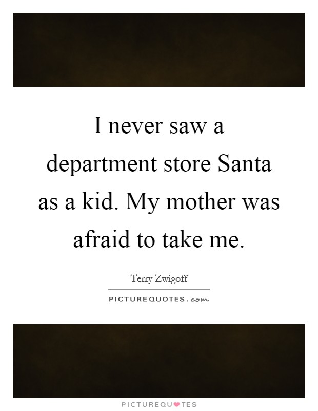 I never saw a department store Santa as a kid. My mother was afraid to take me Picture Quote #1
