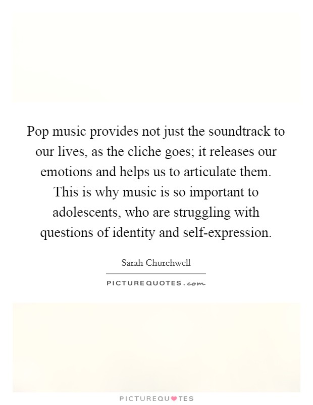 Pop music provides not just the soundtrack to our lives, as the cliche goes; it releases our emotions and helps us to articulate them. This is why music is so important to adolescents, who are struggling with questions of identity and self-expression Picture Quote #1