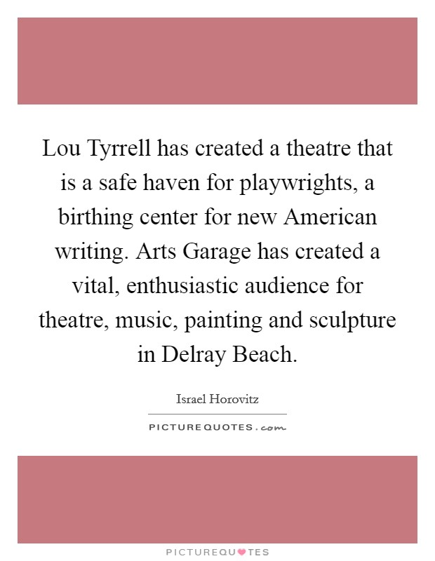 Lou Tyrrell has created a theatre that is a safe haven for playwrights, a birthing center for new American writing. Arts Garage has created a vital, enthusiastic audience for theatre, music, painting and sculpture in Delray Beach Picture Quote #1