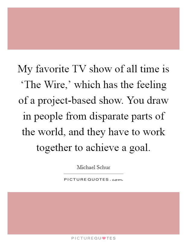 My favorite TV show of all time is 'The Wire,' which has the feeling of a project-based show. You draw in people from disparate parts of the world, and they have to work together to achieve a goal Picture Quote #1