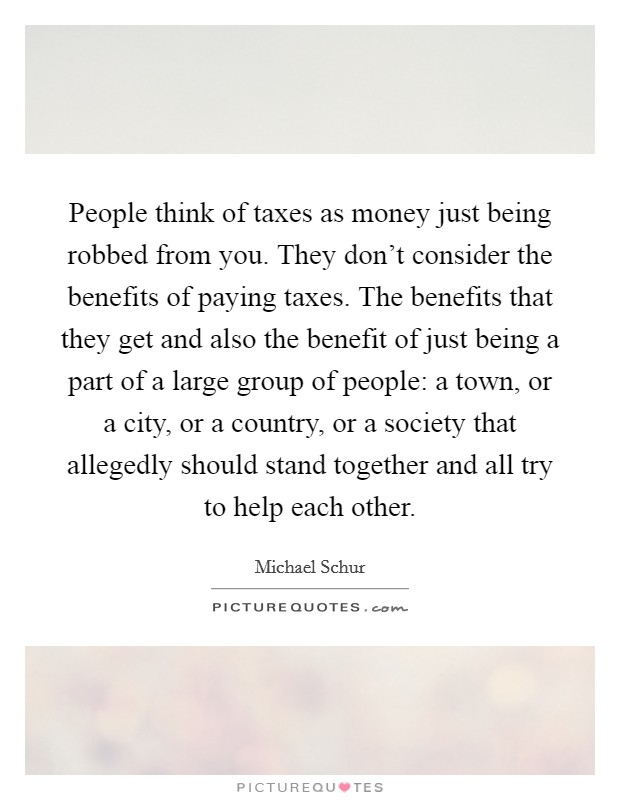 People think of taxes as money just being robbed from you. They don't consider the benefits of paying taxes. The benefits that they get and also the benefit of just being a part of a large group of people: a town, or a city, or a country, or a society that allegedly should stand together and all try to help each other Picture Quote #1