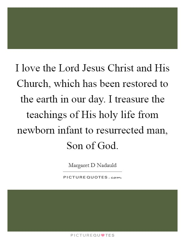I love the Lord Jesus Christ and His Church, which has been restored to the earth in our day. I treasure the teachings of His holy life from newborn infant to resurrected man, Son of God Picture Quote #1