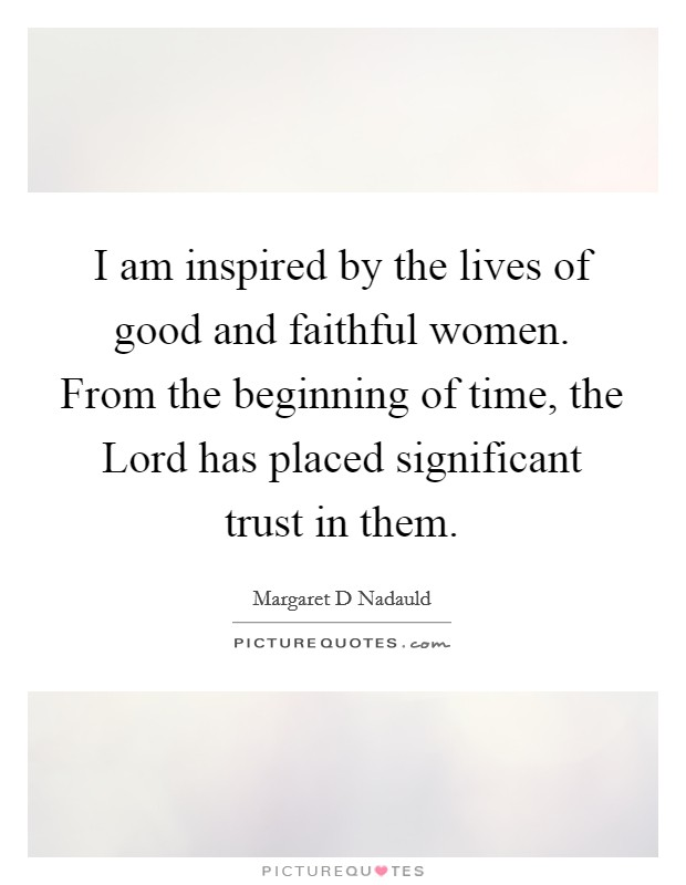 I am inspired by the lives of good and faithful women. From the beginning of time, the Lord has placed significant trust in them Picture Quote #1